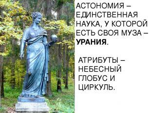 АСТОНОМИЯ – ЕДИНСТВЕННАЯ НАУКА, У КОТОРОЙ ЕСТЬ СВОЯ МУЗА – УРАНИЯ. АТРИБУТЫ – НЕ
