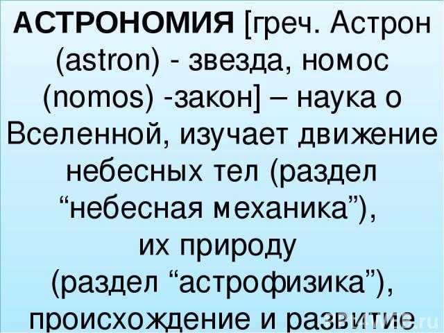 """АСТРОНОМИЯ [греч. Астрон (astron) - звезда, номос (nomos) -закон] – наука о Вселенной, изучает движение небесных тел (раздел """"небесная механика""""), их природу (раздел """"астрофизика""""), происхождение и развитие (раздел """"космогония"""")"""