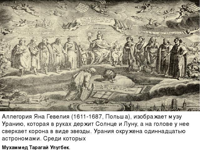 Аллегория Яна Гевелия (1611-1687, Польша), изображает музу Уранию, которая в руках держит Солнце и Луну, а на голове у нее сверкает корона в виде звезды. Урания окружена одиннадцатью астрономами. Среди которых Мухаммед Тарагай Улугбек.