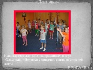 «Ленточки» Используются для ОРУ, на праздниках, в игре «Хвостики», «Ловишки с ле