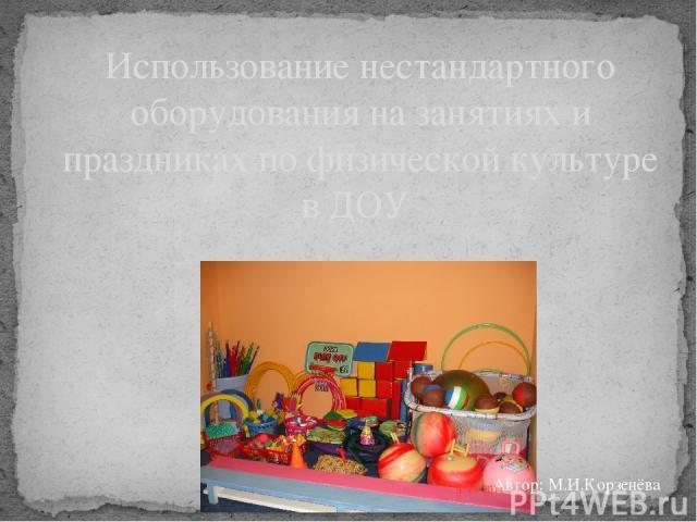 Использование нестандартного оборудования на занятиях и праздниках по физической культуре в ДОУ Автор: М.И.Корзенёва
