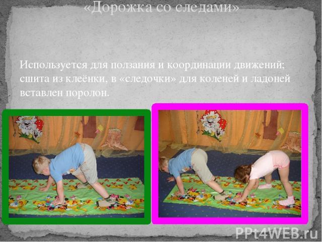 «Дорожка со следами» Используется для ползания и координации движений; сшита из клеёнки, в «следочки» для коленей и ладоней вставлен поролон.