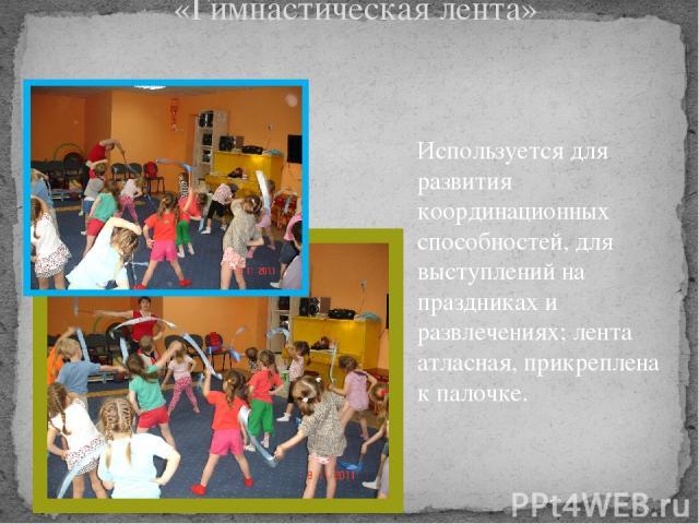 «Гимнастическая лента» Используется для развития координационных способностей, для выступлений на праздниках и развлечениях; лента атласная, прикреплена к палочке.