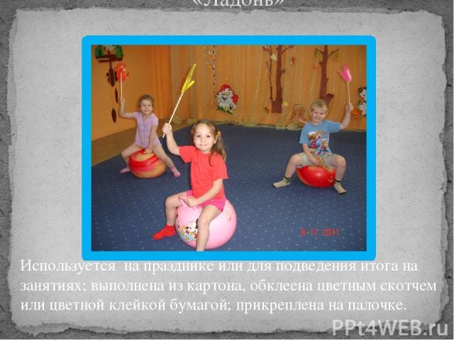 «Ладонь» Используется на празднике или для подведения итога на занятиях; выполнена из картона, обклеена цветным скотчем или цветной клейкой бумагой; прикреплена на палочке.