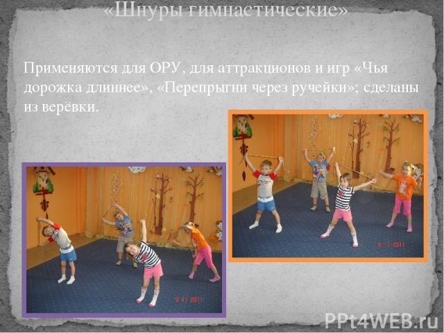 «Шнуры гимнастические» Применяются для ОРУ, для аттракционов и игр «Чья дорожка длиннее», «Перепрыгни через ручейки»; сделаны из верёвки.
