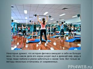 Некоторые думают, что история фитнеса вмещает в себя не больше века. Но на самом
