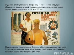 Отдельно стоит упомянуть программу «ГТО» - «Готов к труду и обороне», в рамках к