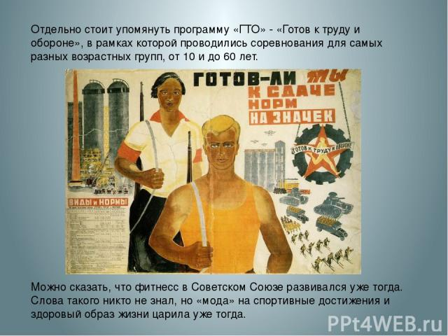 Отдельно стоит упомянуть программу «ГТО» - «Готов к труду и обороне», в рамках которой проводились соревнования для самых разных возрастных групп, от 10 и до 60 лет. Можно сказать, что фитнесс в Советском Союзе развивался уже тогда. Слова такого ник…