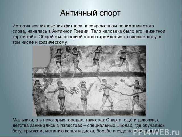 Античный спорт История возникновения фитнеса, в современном понимании этого слова, началась в Античной Греции. Тело человека было его «визитной карточкой». Общей философией стало стремление к совершенству, в том числе и физическому. Мальчики, а в не…