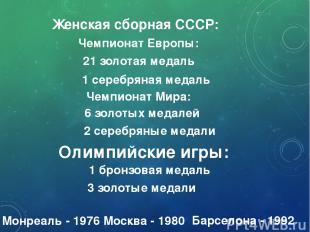 Женская сборная СССР: 21 золотая медаль Чемпионат Европы: 1 серебряная медаль Че