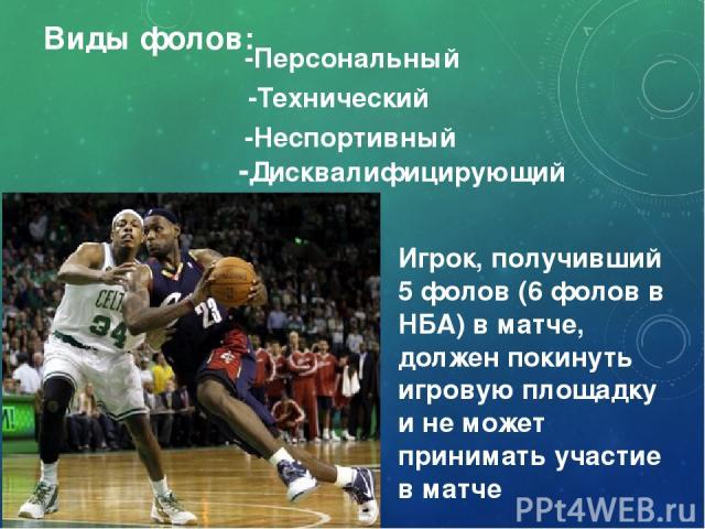 Виды фолов: Игрок, получивший 5 фолов (6 фолов в НБА) в матче, должен покинуть игровую площадку и не может принимать участие в матче -Персональный -Технический -Дисквалифицирующий -Неспортивный