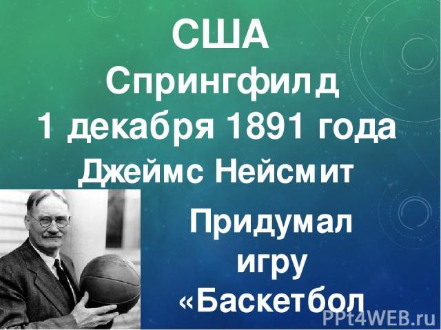 Джеймс Нейсмит 1 декабря 1891 года Придумал игру «Баскетбол» Спрингфилд США