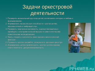 Задачи оркестровой деятельности 1. Расширять музыкальный кругозор детей, воспиты