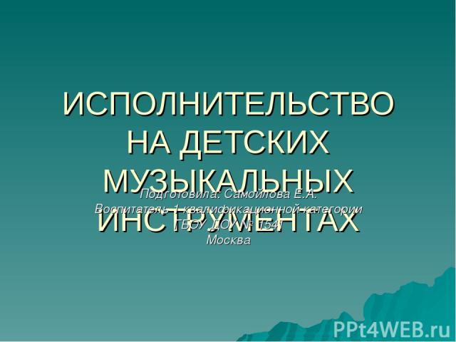 ИСПОЛНИТЕЛЬСТВО НА ДЕТСКИХ МУЗЫКАЛЬНЫХ ИНСТРУМЕНТАХ Подготовила: Самойлова Е.А. Воспитатель 1 квалификационной категории ГБОУ ДОУ № 1541 Москва