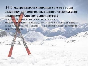 14. В экстренных случаях при спуске с горы лыжнику приходится выполнять «торможе