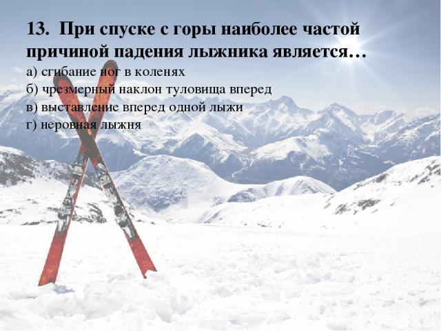 13.При спуске с горы наиболее частой причиной падения лыжника является… а) сгибание ног в коленях б) чрезмерный наклон туловища вперед в) выставление вперед одной лыжи г) неровная лыжня