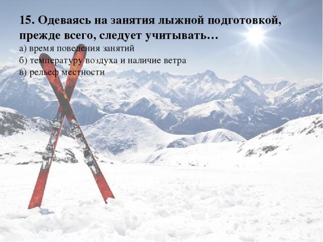 15. Одеваясь на занятия лыжной подготовкой, прежде всего, следует учитывать… а) время поведения занятий б) температуру воздуха и наличие ветра в) рельеф местности