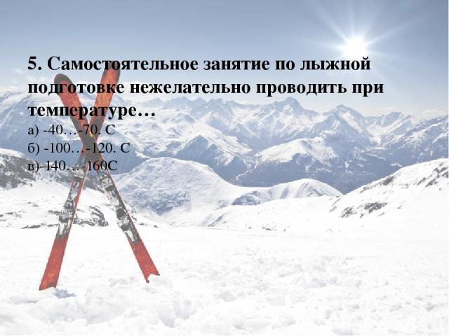 5. Самостоятельное занятие по лыжной подготовке нежелательно проводить при температуре… а) -40…-70. С б) -100…-120. С в)-140…-160С