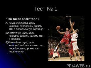 Тест № 1 Что такое баскетбол? А) Командная игра, цель которой забросить руками м