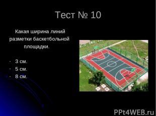 Тест № 10 Какая ширина линий разметки баскетбольной площадки. 3 см. 5 см. 8 см.