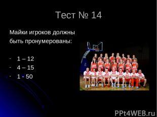 Тест № 14 Майки игроков должны быть пронумерованы: 1 – 12 4 – 15 1 - 50