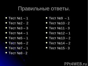 Правильные ответы. Тест №1 – 1 Тест №2 - 2 Тест №3 – 3 Тест №4 – 1 Тест №5 – 1 Т