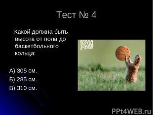 Тест № 4 Какой должна быть высота от пола до баскетбольного кольца: А) 305 см. Б