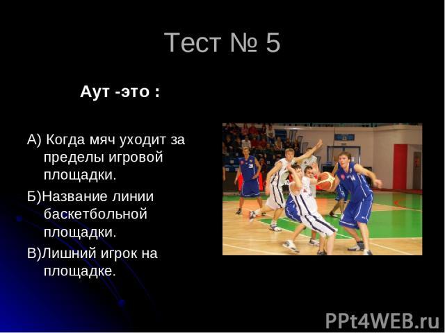 Тест № 5 Аут -это : А) Когда мяч уходит за пределы игровой площадки. Б)Название линии баскетбольной площадки. В)Лишний игрок на площадке.