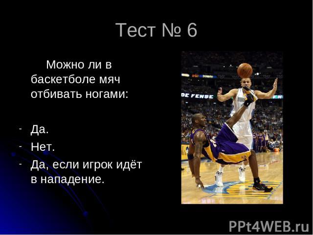 Тест № 6 Можно ли в баскетболе мяч отбивать ногами: Да. Нет. Да, если игрок идёт в нападение.