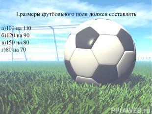 1.размеры футбольного поля должен составлять а)100 на 110 б)120 на 90 в)150 на 8
