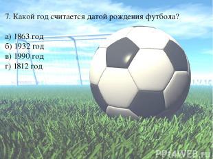 7. Какой год считается датой рождения футбола? а) 1863 год б) 1932 год в) 1990 г