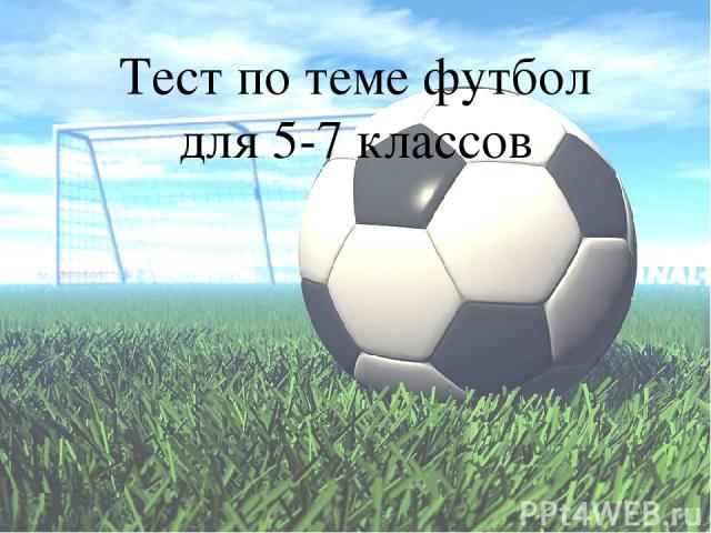 Тест по теме футбол для 5-7 классов