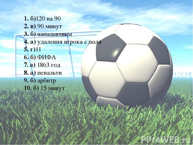 1. б)120 на 90 2. в) 90 минут 3. б) нападающим 4. а) удаления игрока с поля 5. г)11 6. б) ФИФА 7. а) 1863 год 8. а) пенальти 9. б) арбитр 10. б) 15 минут