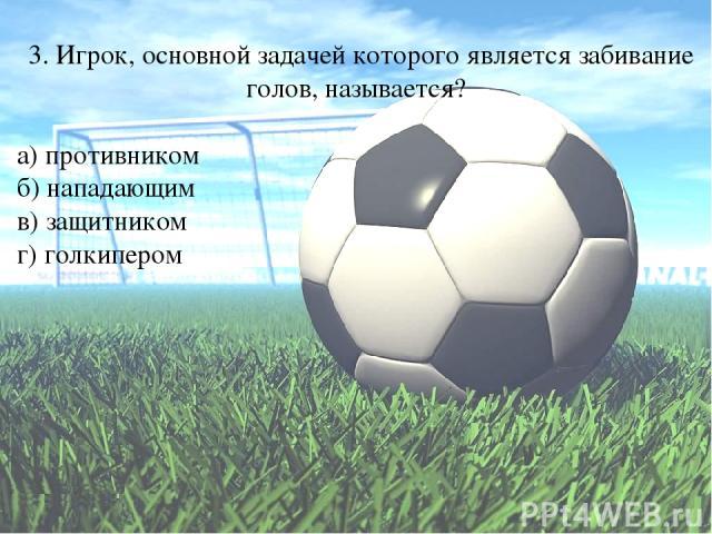3. Игрок, основной задачей которого является забивание голов, называется? а) противником б) нападающим в) защитником г) голкипером