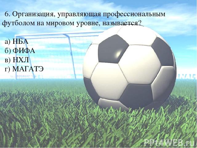 6. Организация, управляющая профессиональным футболом на мировом уровне, называется? а) НБА б) ФИФА в) НХЛ г) МАГАТЭ