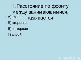 1.Расстояние по фронту между занимающимися, называется А) фланг Б) шеренга В) и