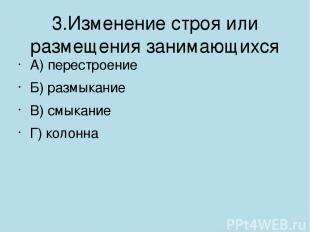3.Изменение строя или размещения занимающихся А) перестроение Б) размыкание В) с