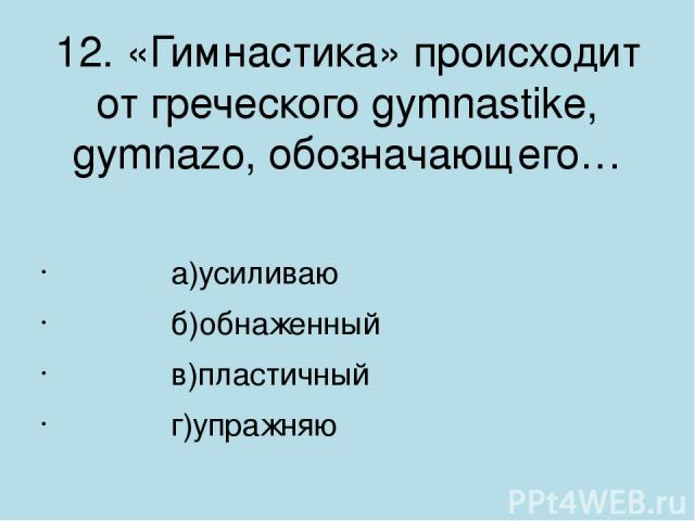12. «Гимнастика» происходит от греческого gymnastike, gymnazo, обозначающего…       а)усиливаю       б)обнаженный       в)пластичный       г)упражняю