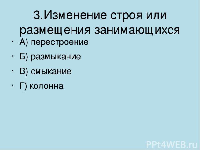 3.Изменение строя или размещения занимающихся А) перестроение Б) размыкание В) смыкание Г) колонна