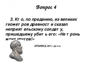 Вопрос 4 3. Кто, по преданию, из великих геометров древности сказал неприятельск