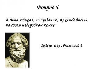 Вопрос 5 4. Что завещал, по преданию, Архимед высечь на своем надгробном камне?