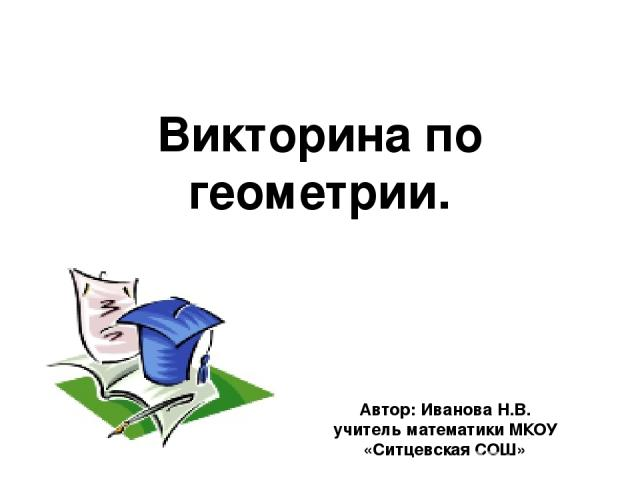 Автор: Иванова Н.В. учитель математики МКОУ «Ситцевская СОШ» Викторина по геометрии.