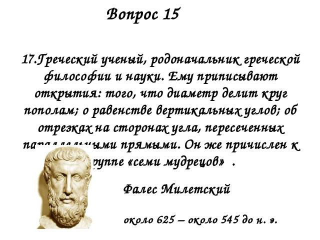 17.Греческий ученый, родоначальник греческой философии и науки. Ему приписывают открытия: того, что диаметр делит круг пополам; о равенстве вертикальных углов; об отрезках на сторонах угла, пересеченных параллельными прямыми. Он же причислен к групп…