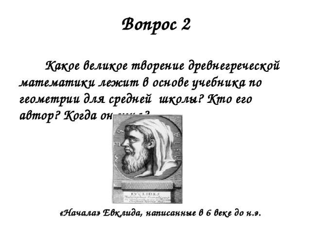 Вопрос 2 Какое великое творение древнегреческой математики лежит в основе учебника по геометрии для средней школы? Кто его автор? Когда он жил? «Начала» Евклида, написанные в 6 веке до н.э.
