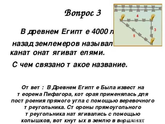 Вопрос 3 В древнем Египте 4000 лет назад землемеров называли канатонатягивателями. С чем связано такое название. Ответ: В Древнем Египте Была известна теорема Пифагора, которая применялась для построения прямого угла с помощью веревочного треугольни…