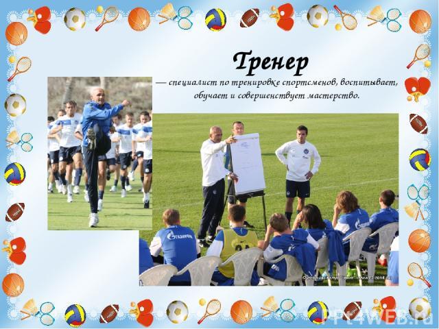 Тренер  — специалист по тренировке спортсменов, воспитывает, обучает и совершенствует мастерство.