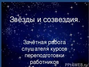 Звёзды и созвездия. Зачётная работа слушателя курсов переподготовки работников о
