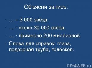 Объясни запись: … – 3 000 звёзд. … - около 30 000 звёзд. … - примерно 200 миллио