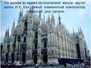 На западе во время католической мессы звучит орган. И.С. Бах самый знаменитый ко