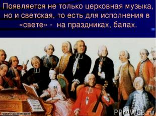 Появляется не только церковная музыка, но и светская, то есть для исполнения в «